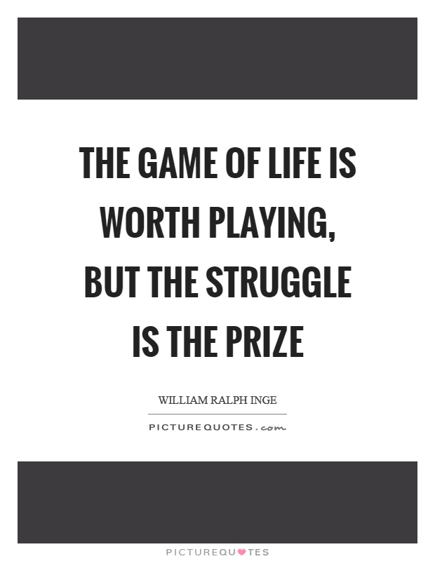the-game-of-life-is-worth-playing-but-the-struggle-is-the-prize-quote-1