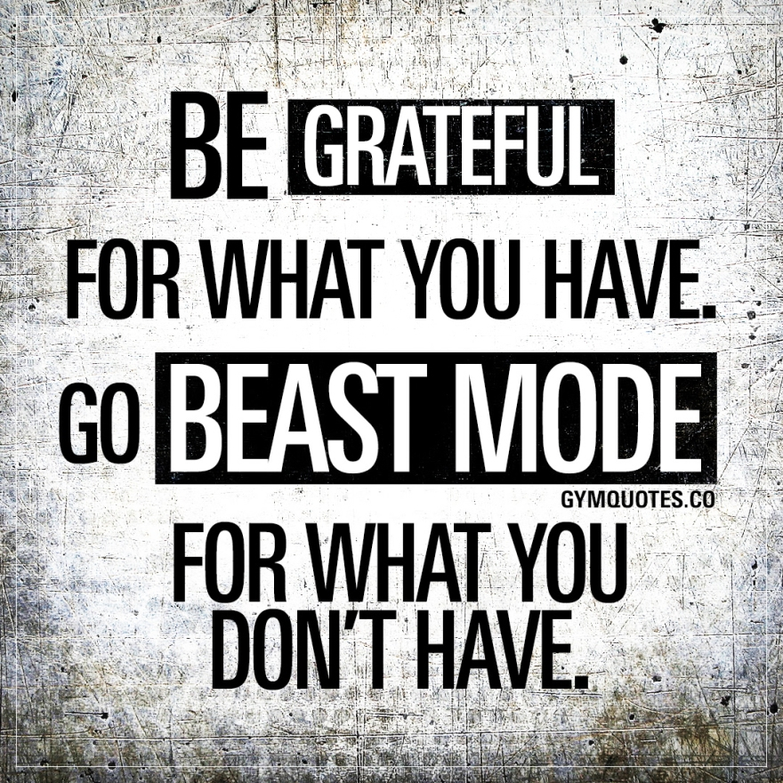 be-grateful-for-what-you-have-go-beast-mode-for-what-you-dont-have-gym-quotes.jpg